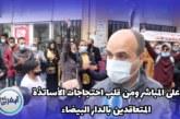 """بالفيديو… """"المغربي اليوم"""" من قلب احتجاجات الأساتذة المتعاقدين بالدار البيضاء"""